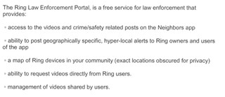 Access to the videos and crime/safety related posts on the Neighbors app. Ability to post geographically specific, hyper-local alerts to Ring owners and users of the app A map of Ring devices in your community (exact locations obscured for privacy) Ability to request videos directly from Ring users Management of videos shared by users