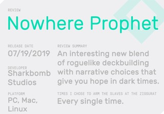 Review Summary: Nowhere Prophet. Released on 07/19/2019. Developer: Sharbomb Studios. Platform: PC, Mac, Linux. Review Summary: An interesting new blend of roguelike deckbuilding with narrative choices that give you hope in dark times. Times I chose to arm the slaves at the ziggurat: every single time.